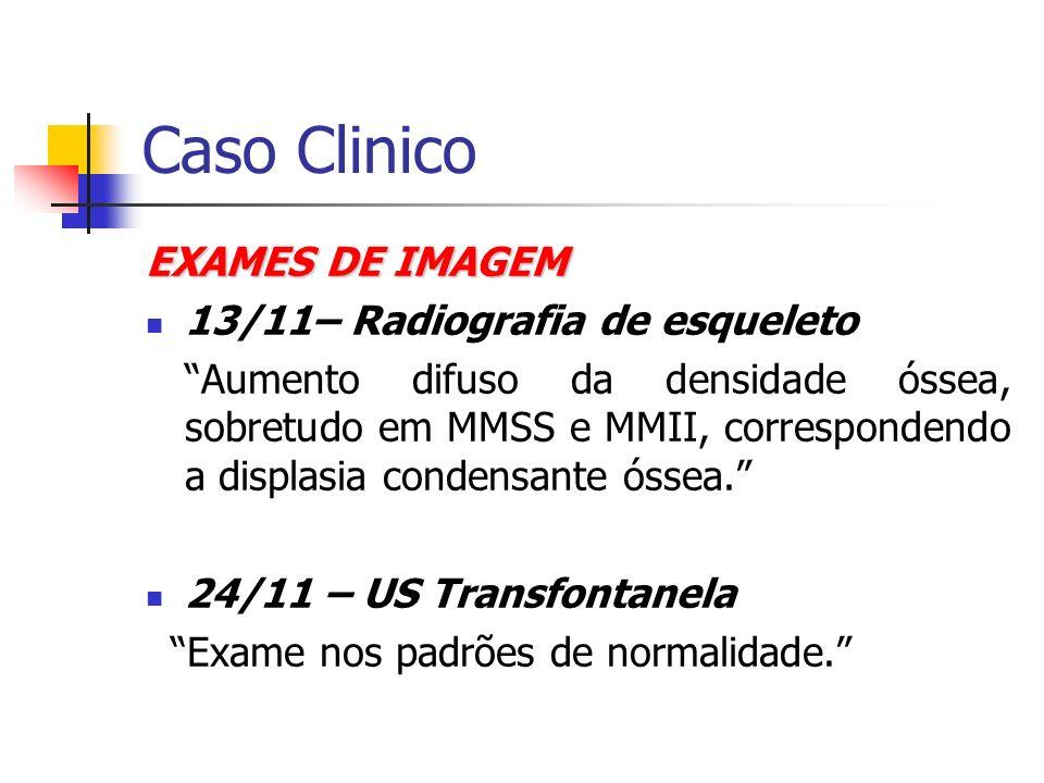 Caso Clinico EXAMES DE IMAGEM 13/11– Radiografia de esqueleto Aumento difuso da densidade óssea, sobretudo em MMSS e MMII, correspondendo a displasia