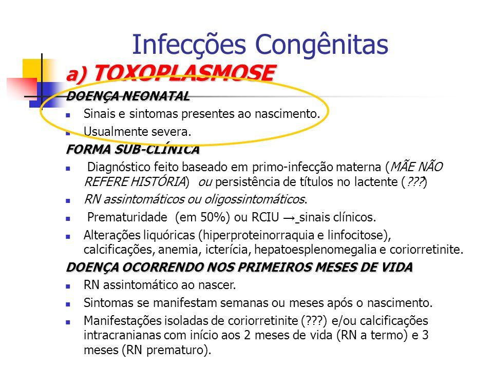 a) TOXOPLASMOSE DOENÇA NEONATAL Sinais e sintomas presentes ao nascimento. Usualmente severa. FORMA SUB-CLÍNICA Diagnóstico feito baseado em primo-inf