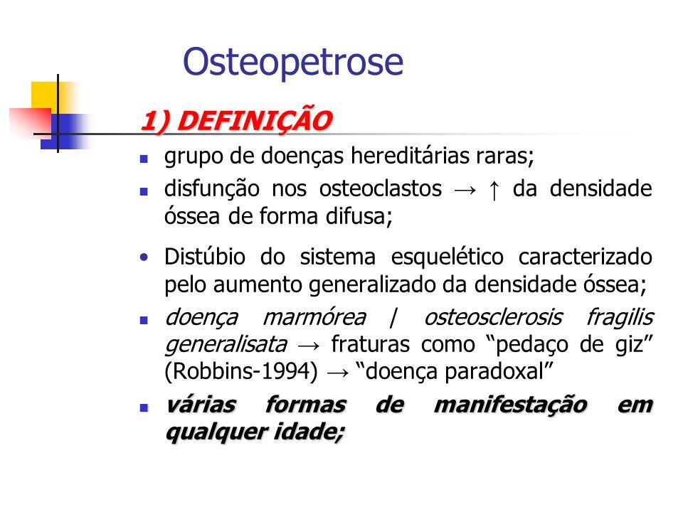 1) DEFINIÇÃO grupo de doenças hereditárias raras; disfunção nos osteoclastos da densidade óssea de forma difusa; Distúbio do sistema esquelético carac