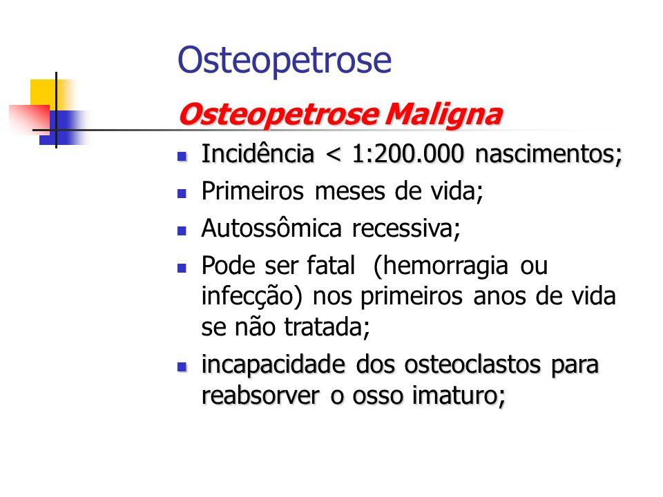 Osteopetrose Maligna Incidência < 1:200.000 nascimentos; Incidência < 1:200.000 nascimentos; Primeiros meses de vida; Autossômica recessiva; Pode ser
