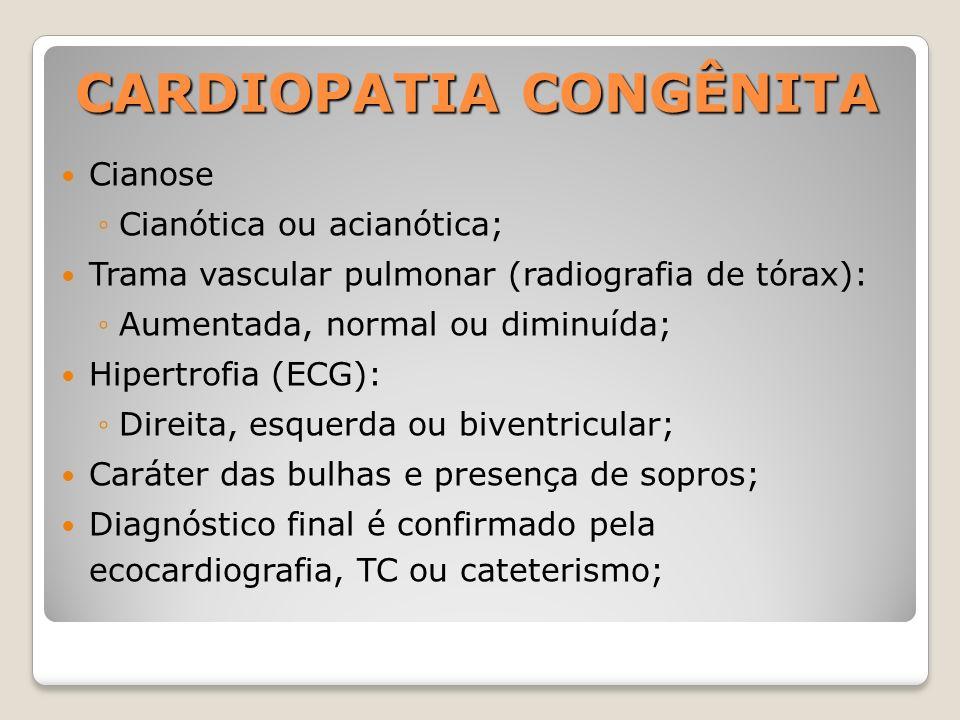 CARDIOPATIA CONGÊNITA Cianose Cianótica ou acianótica; Trama vascular pulmonar (radiografia de tórax): Aumentada, normal ou diminuída; Hipertrofia (EC