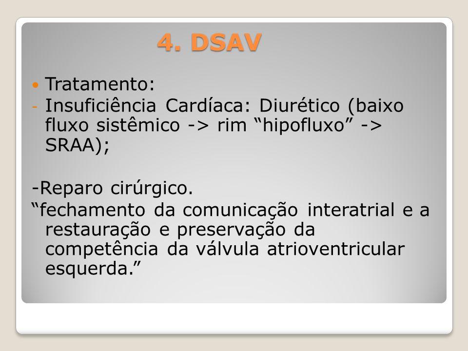 4. DSAV Tratamento: - Insuficiência Cardíaca: Diurético (baixo fluxo sistêmico -> rim hipofluxo -> SRAA); -Reparo cirúrgico. fechamento da comunicação
