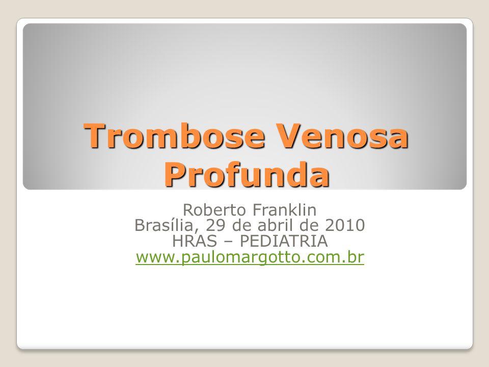 Trombose Venosa Profunda Roberto Franklin Brasília, 29 de abril de 2010 HRAS – PEDIATRIA www.paulomargotto.com.br