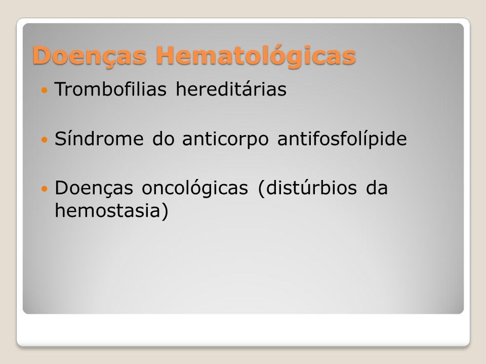 Doenças Hematológicas Trombofilias hereditárias Síndrome do anticorpo antifosfolípide Doenças oncológicas (distúrbios da hemostasia)