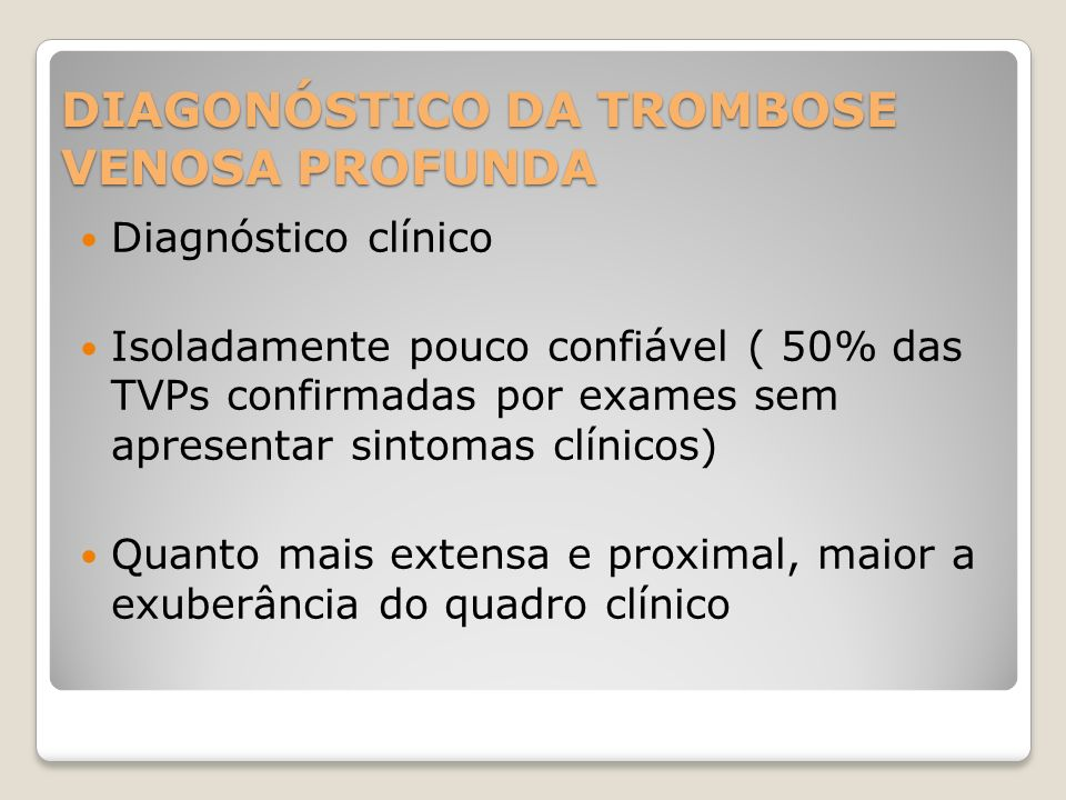 DIAGONÓSTICO DA TROMBOSE VENOSA PROFUNDA Diagnóstico clínico Isoladamente pouco confiável ( 50% das TVPs confirmadas por exames sem apresentar sintoma