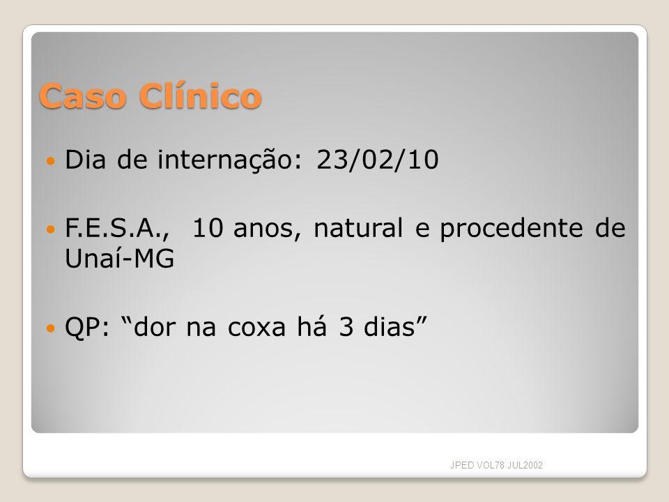 Caso Clínico Dia de internação: 23/02/10 F.E.S.A., 10 anos, natural e procedente de Unaí-MG QP: dor na coxa há 3 dias JPED VOL78 JUL2002