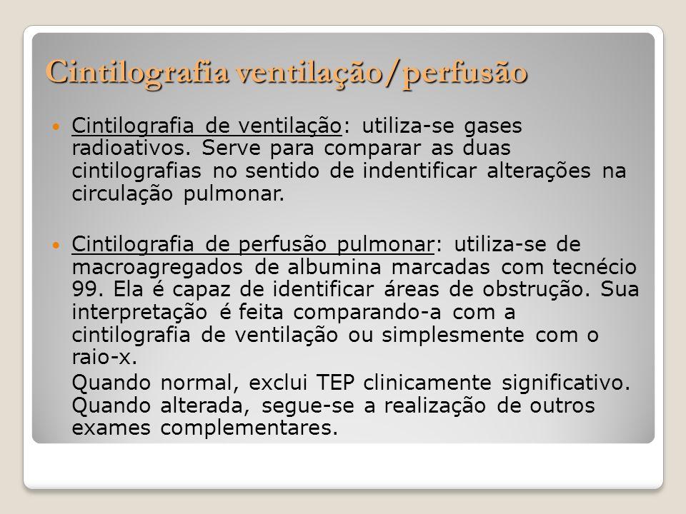 Cintilografia ventilação/perfusão Cintilografia de ventilação: utiliza-se gases radioativos. Serve para comparar as duas cintilografias no sentido de