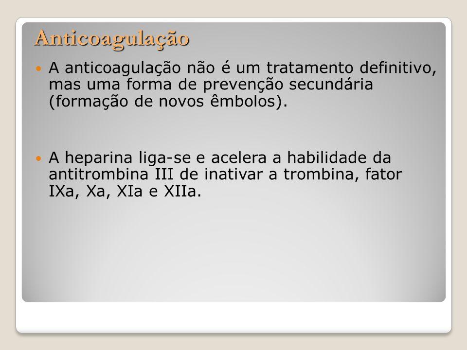 Anticoagulação A anticoagulação não é um tratamento definitivo, mas uma forma de prevenção secundária (formação de novos êmbolos). A heparina liga-se