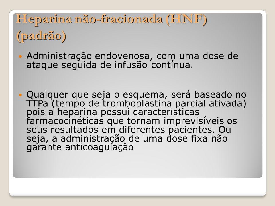 Heparina não-fracionada (HNF) (padrão) Administração endovenosa, com uma dose de ataque seguida de infusão contínua. Qualquer que seja o esquema, será