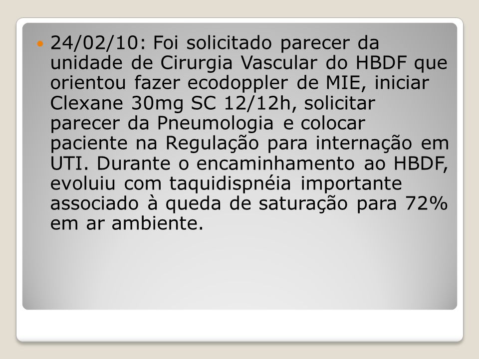 24/02/10: Foi solicitado parecer da unidade de Cirurgia Vascular do HBDF que orientou fazer ecodoppler de MIE, iniciar Clexane 30mg SC 12/12h, solicit