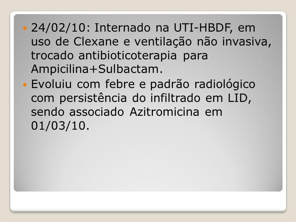 24/02/10: Internado na UTI-HBDF, em uso de Clexane e ventilação não invasiva, trocado antibioticoterapia para Ampicilina+Sulbactam. Evoluiu com febre