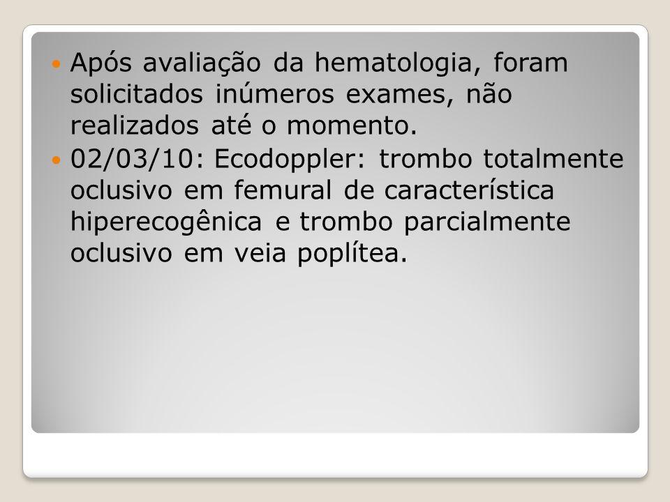 Após avaliação da hematologia, foram solicitados inúmeros exames, não realizados até o momento. 02/03/10: Ecodoppler: trombo totalmente oclusivo em fe