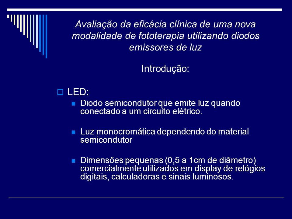 Avaliação da eficácia clínica de uma nova modalidade de fototerapia utilizando diodos emissores de luz Introdução: LED: A utilização em aparelhos de fototerapia teve início na década de 1990.