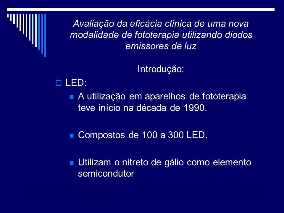 Avaliação da eficácia clínica de uma nova modalidade de fototerapia utilizando diodos emissores de luz Introdução: A indústria nacional desenvolveu um aparelho de fototerapia que utiliza um conjunto de LED com composição química de nitreto de gálio e índio que emitem luz azul de alta intensidade com comprimento de onda entre 420 a 500 nm.