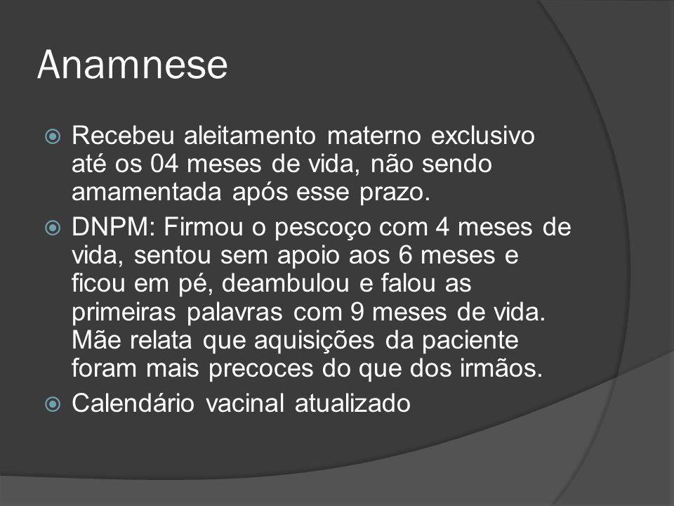 Anamnese Recebeu aleitamento materno exclusivo até os 04 meses de vida, não sendo amamentada após esse prazo. DNPM: Firmou o pescoço com 4 meses de vi