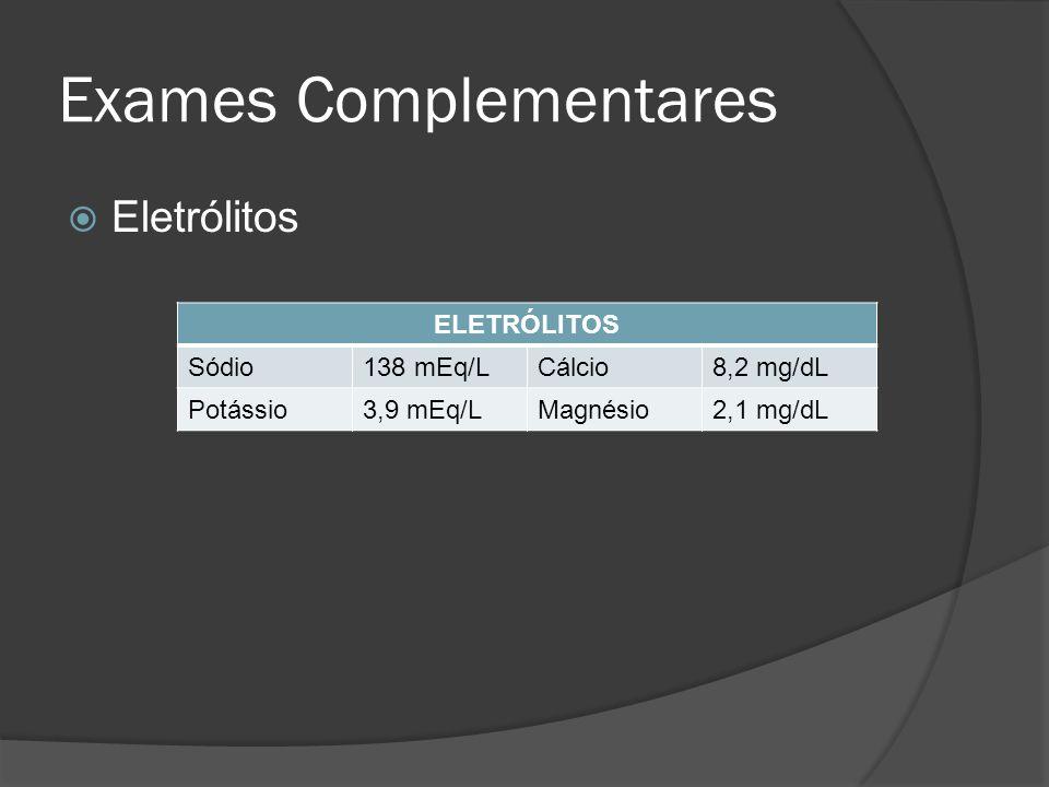 Exames Complementares Eletrólitos ELETRÓLITOS Sódio138 mEq/LCálcio8,2 mg/dL Potássio3,9 mEq/LMagnésio2,1 mg/dL