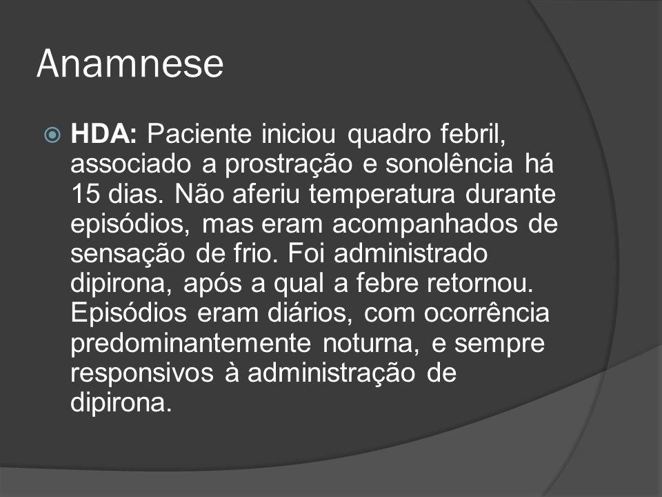 Anamnese HDA: Paciente iniciou quadro febril, associado a prostração e sonolência há 15 dias. Não aferiu temperatura durante episódios, mas eram acomp