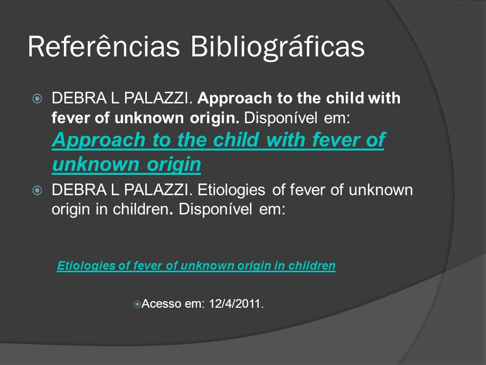 Referências Bibliográficas DEBRA L PALAZZI. Approach to the child with fever of unknown origin. Disponível em: Approach to the child with fever of unk