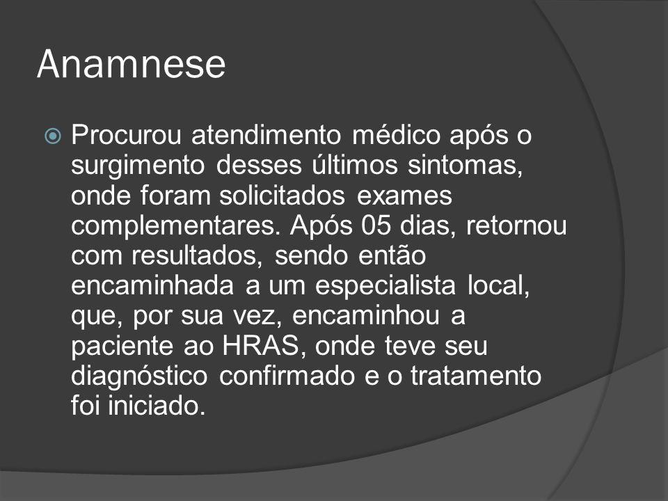 Anamnese Procurou atendimento médico após o surgimento desses últimos sintomas, onde foram solicitados exames complementares. Após 05 dias, retornou c