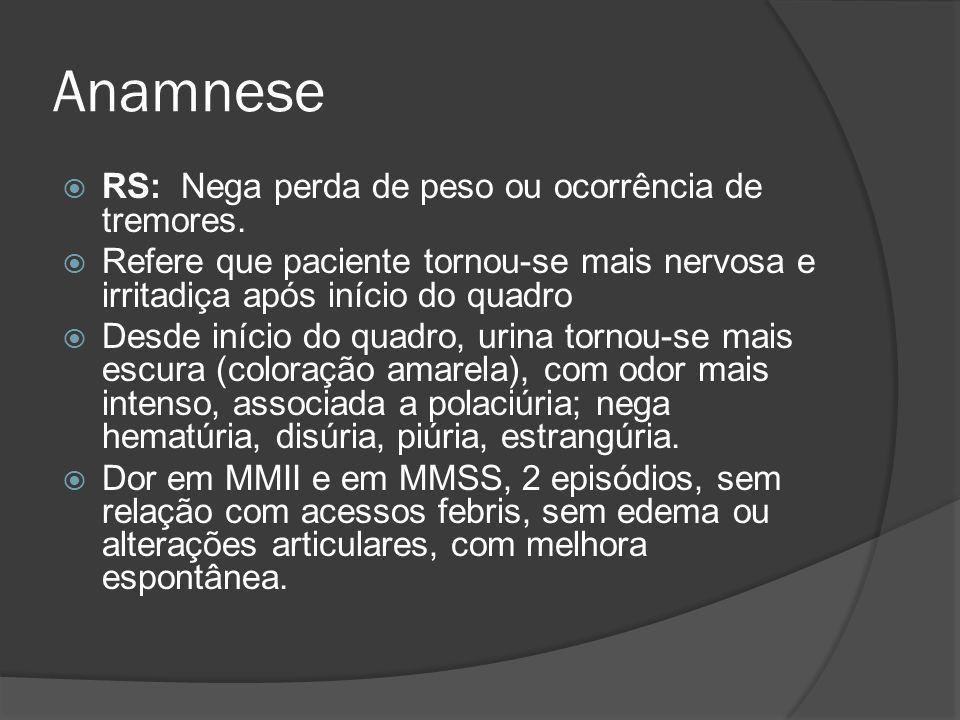 Anamnese RS: Nega perda de peso ou ocorrência de tremores. Refere que paciente tornou-se mais nervosa e irritadiça após início do quadro Desde início