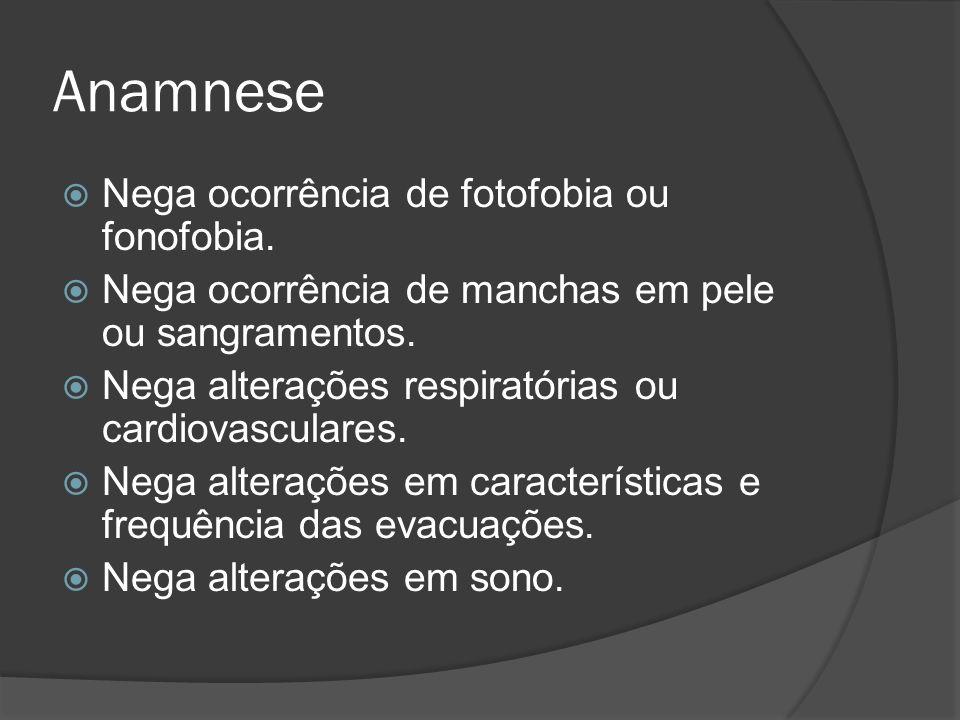 Anamnese Nega ocorrência de fotofobia ou fonofobia. Nega ocorrência de manchas em pele ou sangramentos. Nega alterações respiratórias ou cardiovascula