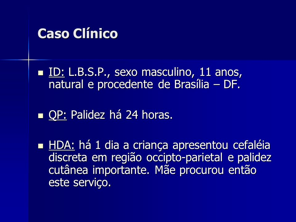 Caso Clínico ID: L.B.S.P., sexo masculino, 11 anos, natural e procedente de Brasília – DF. ID: L.B.S.P., sexo masculino, 11 anos, natural e procedente