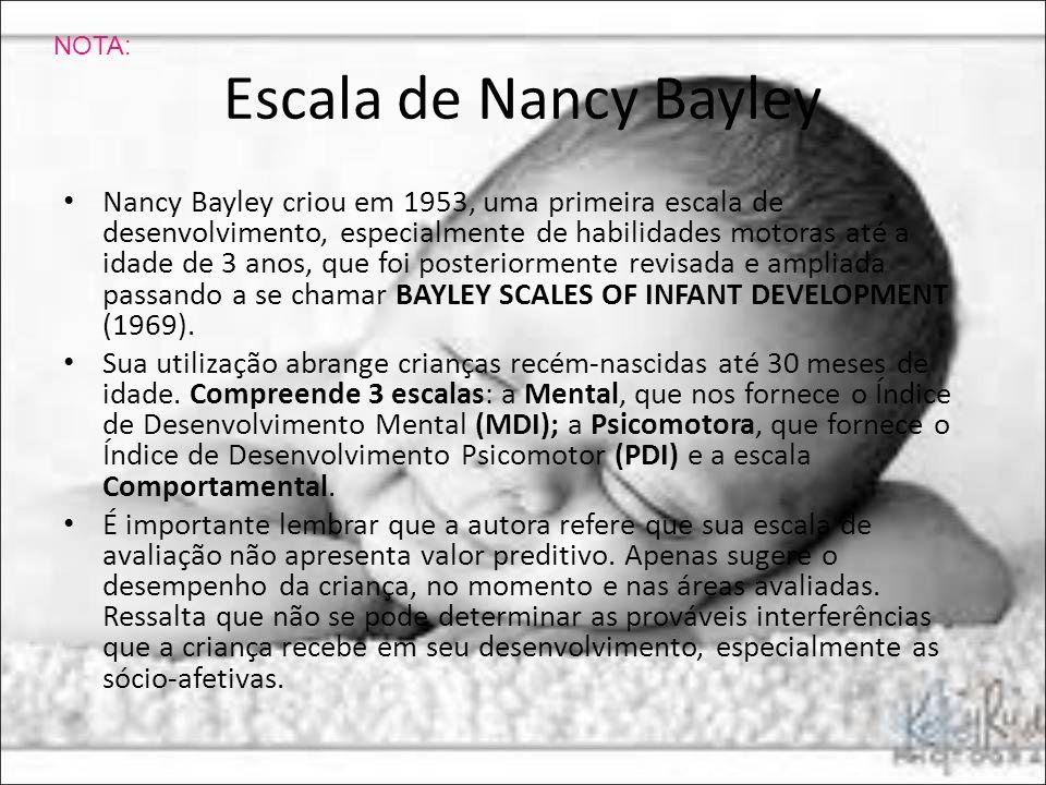 Escala de Nancy Bayley Nancy Bayley criou em 1953, uma primeira escala de desenvolvimento, especialmente de habilidades motoras até a idade de 3 anos,