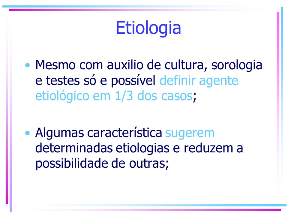 Etiologia Mesmo com auxilio de cultura, sorologia e testes só e possível definir agente etiológico em 1/3 dos casos; Algumas característica sugerem de