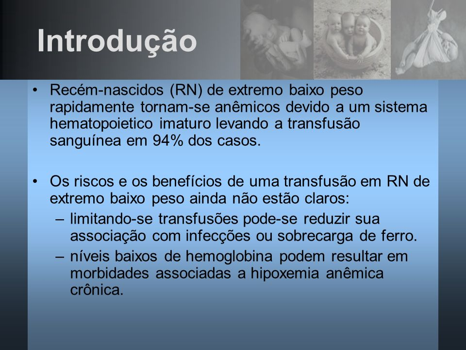 Introdução Recém-nascidos (RN) de extremo baixo peso rapidamente tornam-se anêmicos devido a um sistema hematopoietico imaturo levando a transfusão sa