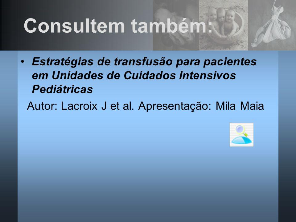 Consultem também: Estratégias de transfusão para pacientes em Unidades de Cuidados Intensivos Pediátricas Autor: Lacroix J et al. Apresentação: Mila M