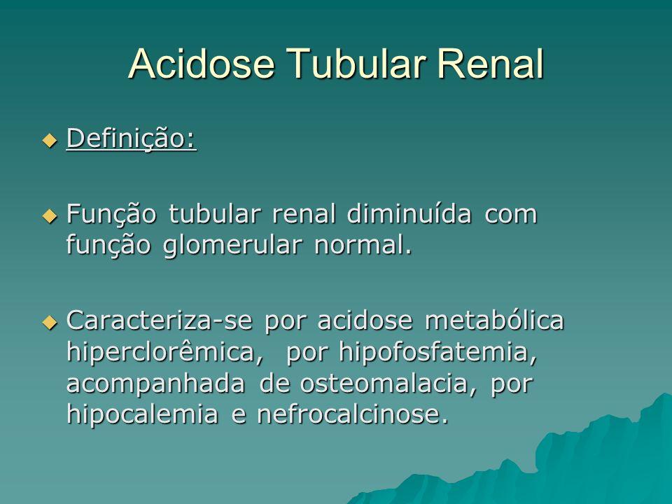 Acidose Tubular Renal Definição: Definição: Função tubular renal diminuída com função glomerular normal. Função tubular renal diminuída com função glo