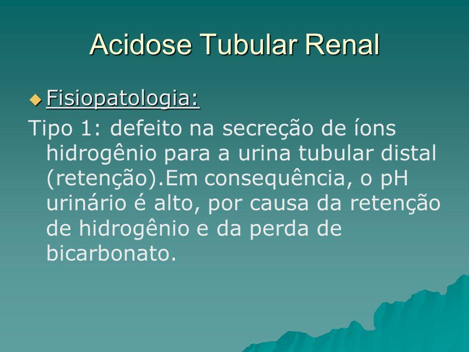 Acidose Tubular Renal Fisiopatologia: Fisiopatologia: Tipo 1: defeito na secreção de íons hidrogênio para a urina tubular distal (retenção).Em consequ