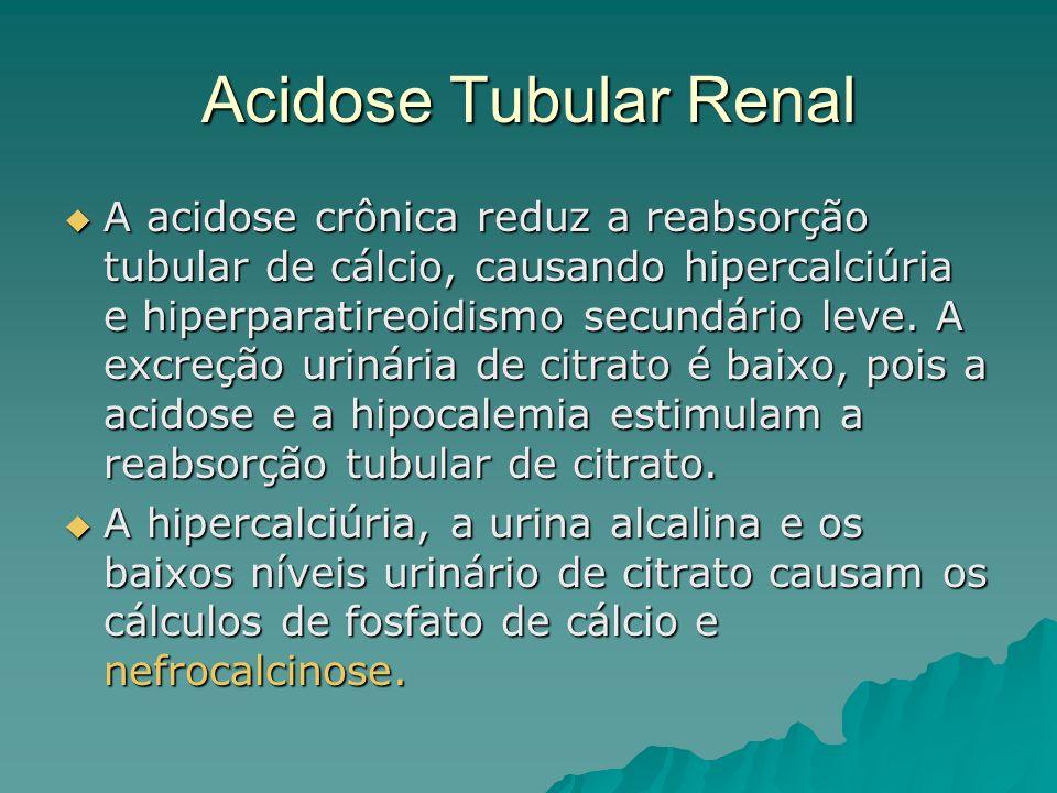 Acidose Tubular Renal A acidose crônica reduz a reabsorção tubular de cálcio, causando hipercalciúria e hiperparatireoidismo secundário leve. A excreç