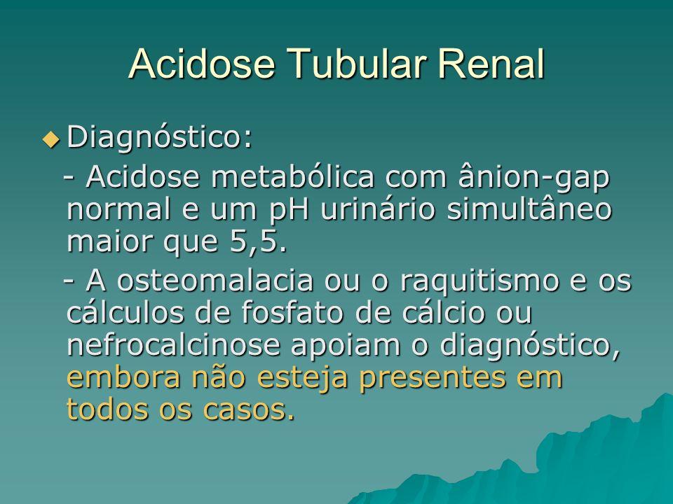 Acidose Tubular Renal Diagnóstico: Diagnóstico: - Acidose metabólica com ânion-gap normal e um pH urinário simultâneo maior que 5,5. - Acidose metaból