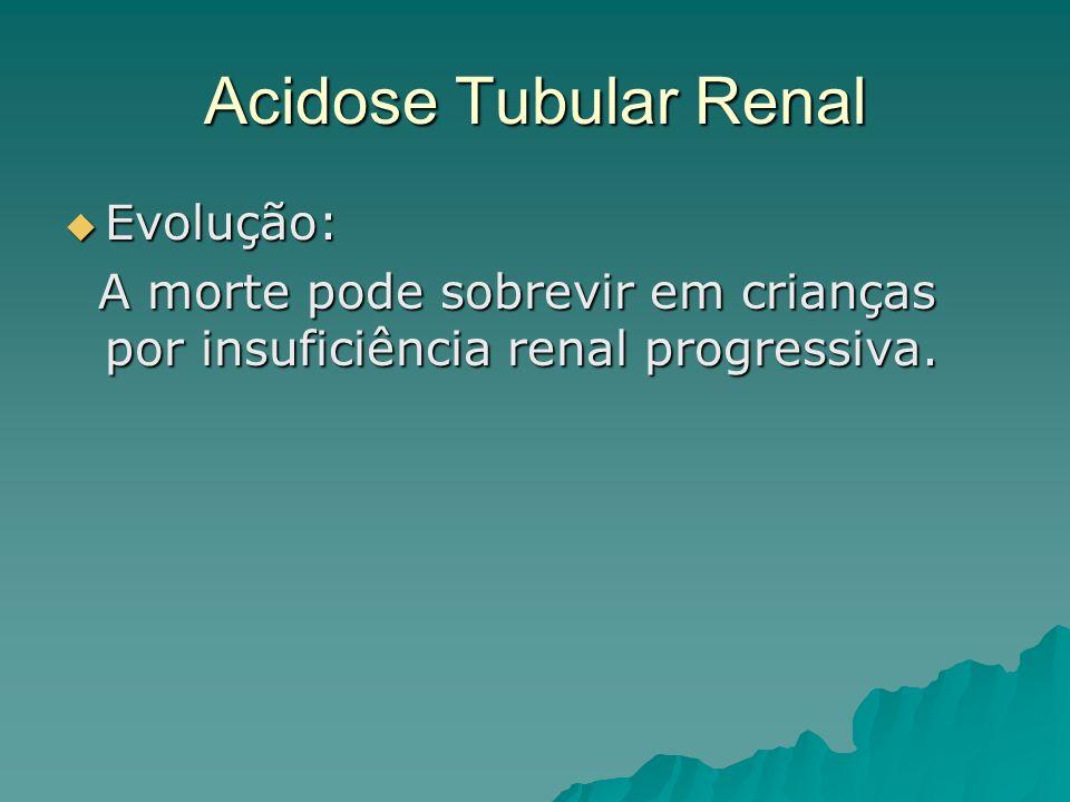 Acidose Tubular Renal Evolução: Evolução: A morte pode sobrevir em crianças por insuficiência renal progressiva. A morte pode sobrevir em crianças por