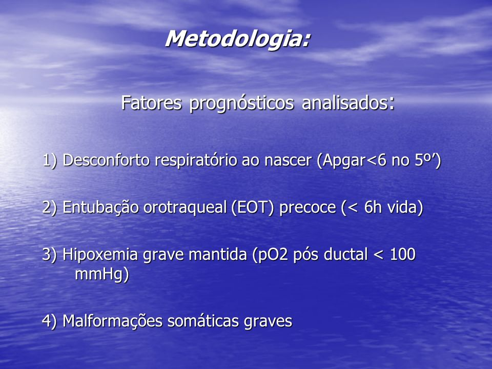 Metodologia: Fatores prognósticos analisados : 1) Desconforto respiratório ao nascer (Apgar<6 no 5º) 2) Entubação orotraqueal (EOT) precoce (< 6h vida
