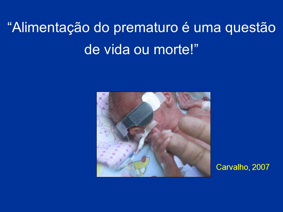 Alimentação do prematuro é uma questão de vida ou morte! Carvalho, 2007
