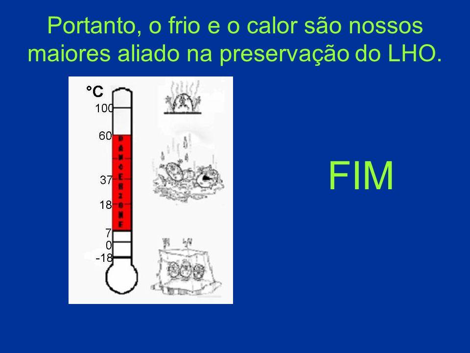 FIM Portanto, o frio e o calor são nossos maiores aliado na preservação do LHO.