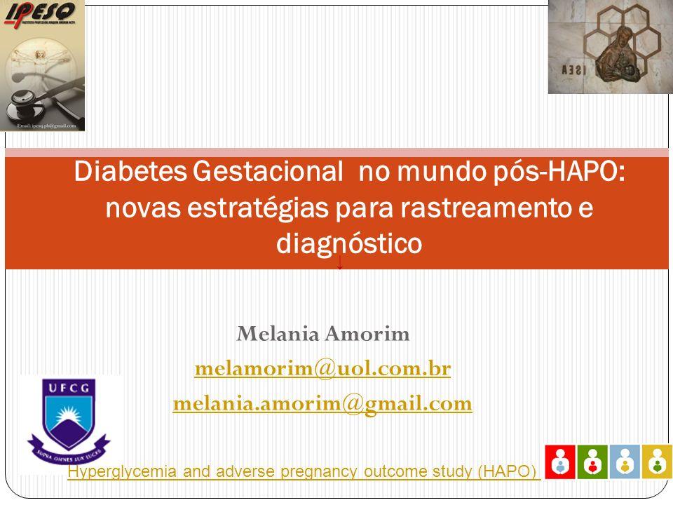 Melania Amorim melamorim@uol.com.br melania.amorim@gmail.com Diabetes Gestacional no mundo pós-HAPO: novas estratégias para rastreamento e diagnóstico Hyperglycemia and adverse pregnancy outcome study (HAPO)