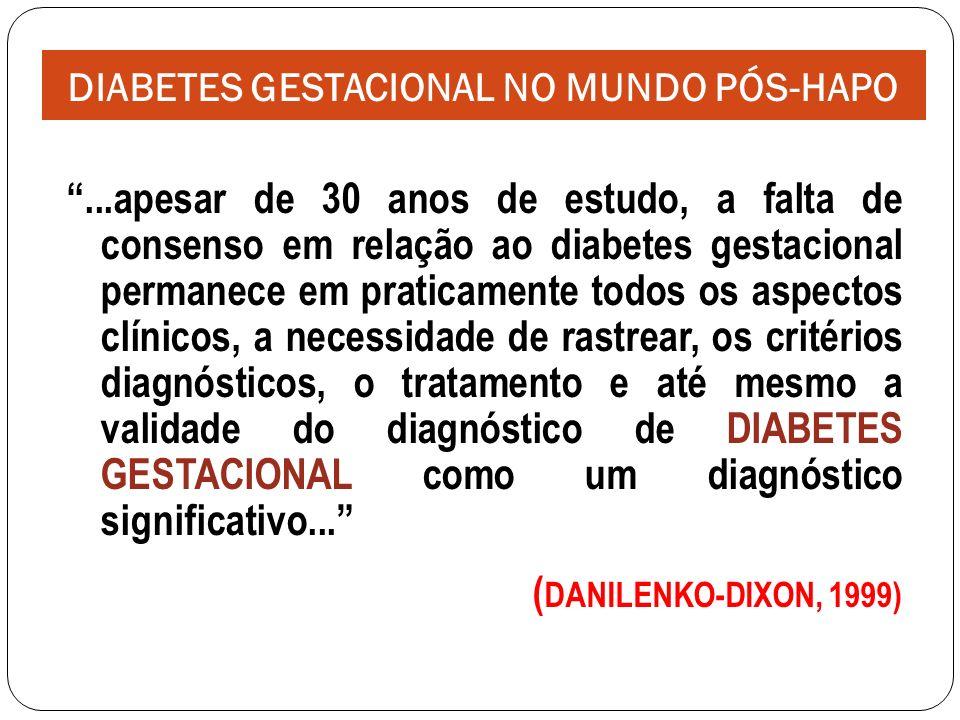 ...apesar de 30 anos de estudo, a falta de consenso em relação ao diabetes gestacional permanece em praticamente todos os aspectos clínicos, a necessidade de rastrear, os critérios diagnósticos, o tratamento e até mesmo a validade do diagnóstico de DIABETES GESTACIONAL como um diagnóstico significativo...