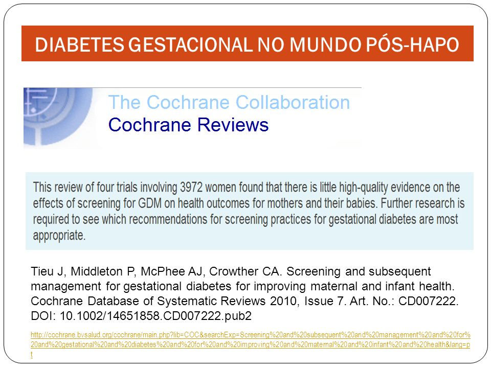 DIABETES GESTACIONAL NO MUNDO PÓS-HAPO Tieu J, Middleton P, McPhee AJ, Crowther CA. Screening and subsequent management for gestational diabetes for i