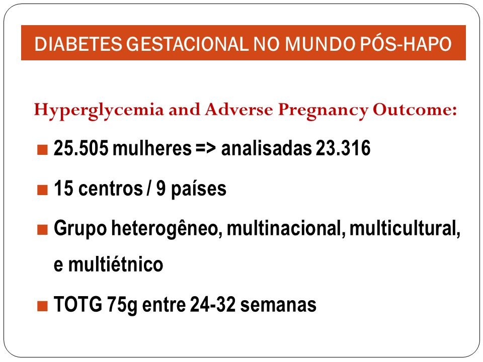 Hyperglycemia and Adverse Pregnancy Outcome: 25.505 mulheres => analisadas 23.316 15 centros / 9 países Grupo heterogêneo, multinacional, multicultural, e multiétnico TOTG 75g entre 24-32 semanas DIABETES GESTACIONAL NO MUNDO PÓS-HAPO