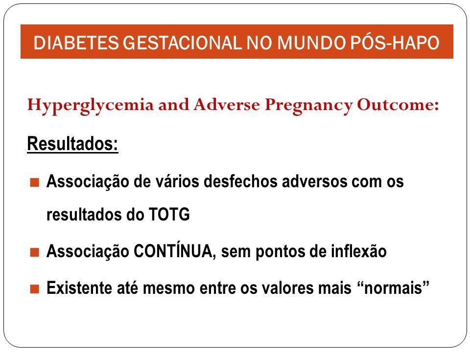Hyperglycemia and Adverse Pregnancy Outcome: Resultados: Associação de vários desfechos adversos com os resultados do TOTG Associação CONTÍNUA, sem pontos de inflexão Existente até mesmo entre os valores mais normais DIABETES GESTACIONAL NO MUNDO PÓS-HAPO