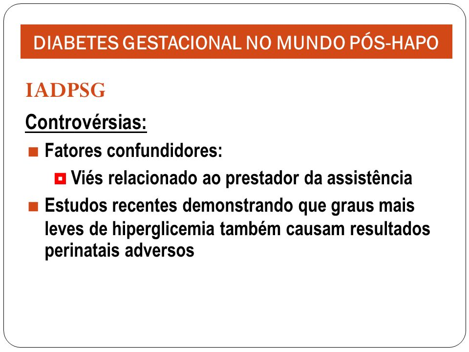 IADPSG Controvérsias: Fatores confundidores: Viés relacionado ao prestador da assistência Estudos recentes demonstrando que graus mais leves de hiperglicemia também causam resultados perinatais adversos DIABETES GESTACIONAL NO MUNDO PÓS-HAPO