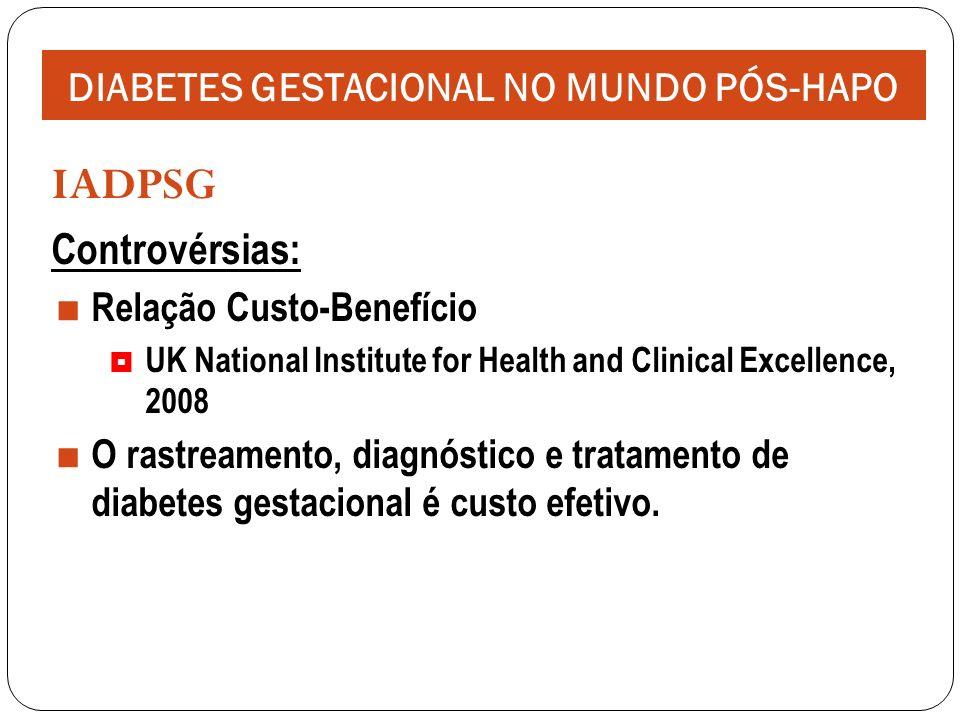 IADPSG Controvérsias: Relação Custo-Benefício UK National Institute for Health and Clinical Excellence, 2008 O rastreamento, diagnóstico e tratamento de diabetes gestacional é custo efetivo.