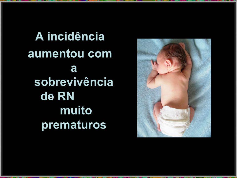 Incidência: Maior em prematuros <1000 g 26% 1000 -2000 g 8-9% 1% a 4% na população geral de RN Maior no sexo masculino
