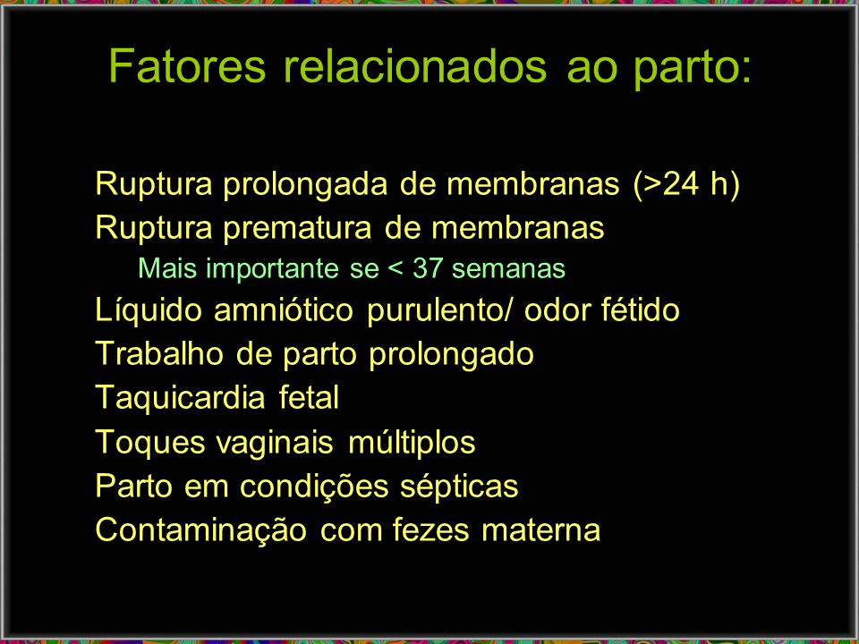 Fatores relacionados ao parto: Ruptura prolongada de membranas (>24 h) Ruptura prematura de membranas Mais importante se < 37 semanas Líquido amniótic