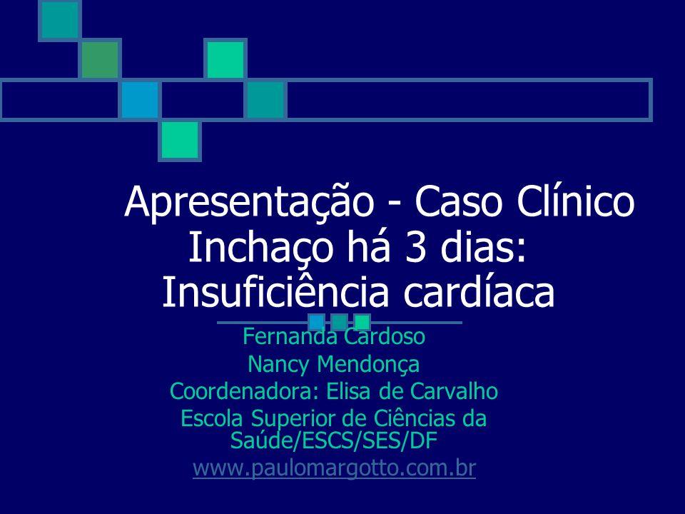 Apresentação - Caso Clínico Inchaço há 3 dias: Insuficiência cardíaca Fernanda Cardoso Nancy Mendonça Coordenadora: Elisa de Carvalho Escola Superior
