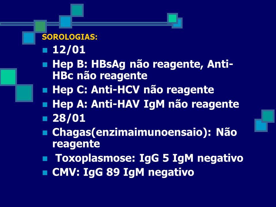 SOROLOGIAS: 12/01 Hep B: HBsAg não reagente, Anti- HBc não reagente Hep C: Anti-HCV não reagente Hep A: Anti-HAV IgM não reagente 28/01 Chagas(enzimai