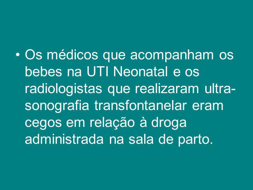 Os médicos que acompanham os bebes na UTI Neonatal e os radiologistas que realizaram ultra- sonografia transfontanelar eram cegos em relação à droga a